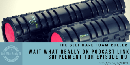 self kare foam roller, wait what really ok, loren weisman, podcast link supplement
