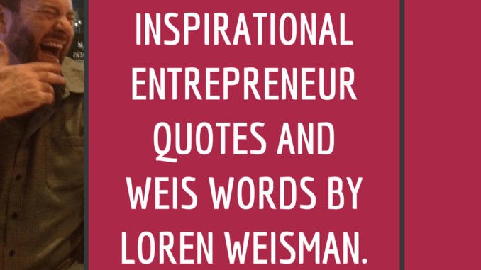 inspirational entrepreneur quotes and weis words by loren weisman