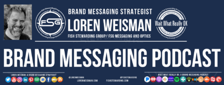 "A header graphic with a brown background and a white centered title that reads Brand Messaging Podcast. To the left side is an image of Loren Weisman, to the right of the text is the The Wait What Really OK Logo as well as the Fish Stewarding Group Logo. On the bottom of the image reads the text ""Loren Weisman: A brand messaging strategist with ten social media icons below it."