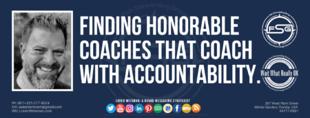 "A header graphic with a blue background and a white centered title that reads Finding honorable coaches that coach with accountability. To the left side is an image of Loren Weisman, to the right of the text is the Wait What Really OK Logo as well as the Fish Stewarding Group Logo. On the bottom of the image reads the text ""Loren Weisman: A brand messaging strategist with ten social media icons below it."