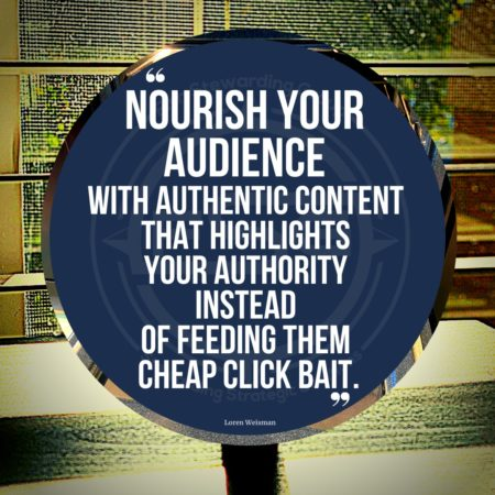 "A quote graphic of sun coming through the blinds on a window onto a table. In the center is a blue circle with and FSG logo watermark and a quote in white text that is credited to Loren Weisman in a small font on the bottom and in the center reads ""Nourish your audience with authentic content that highlights your authority instead of feeding them cheap click bait."""