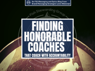 A featured graphic dark tan half circle and a black top over it. Then, in the middle, a blue rectangle in the center with a white border around it with white text that reads Finding honorable coaches that coach with accountability. Above is the FSG Logo as well as a center text that reads Brand Messaging Strategist Loren Weisman. The blue rectangle is surrounded by a white Fish Stewarding Group logo watermark.