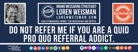 A footer graphic with a blue background and a white centered title that reads Do not refer me if you are a quid pro quo referral addict. Above are images of Loren Weisman, The Wait What Really OK Logo as well as a center text that reads Brand Messaging Strategist Loren Weisman with and FSG logo and other text. Beneath the title image are some social media and podcast icons.