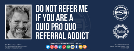 "A header graphic with a brown background and a white centered title that reads Do not refer me if you are a quid pro quo referral addict. To the left side is an image of Loren Weisman, to the right of the text is the The Wait What Really OK Logo as well as the Fish Stewarding Group Logo. On the bottom of the image reads the text ""Loren Weisman: A brand messaging strategist with ten social media icons below it."