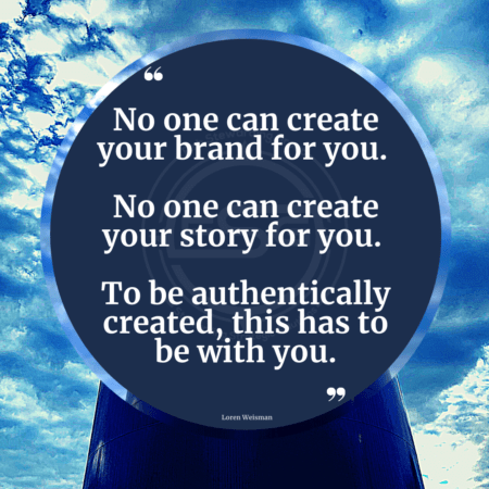 A blue sky with clouds and a blue circle witht one of Loren Weismans Brand Messaging Quotes that reads No one can create your brand for you. No one can create your story for you. To be authentically created, this has to be with you.