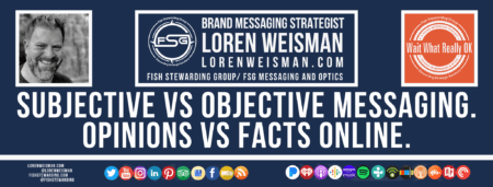A footer graphic with a blue background and a white centered title that reads Subjective vs objective messaging. Opinions vs facts online. Above are images of Loren Weisman, The Wait What Really OK Logo as well as a center text that reads Brand Messaging Strategist Loren Weisman with and FSG logo and other text. Beneath the title image are some social media and podcast icons.