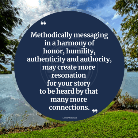 A grassy front and a lake and shy with clouds in the back with a quote in the middle of a blue circle that reads Methodically messaging in a harmony of honor, humility, authenticity and authority may create more resonation for your story to be heard by that many more connections.