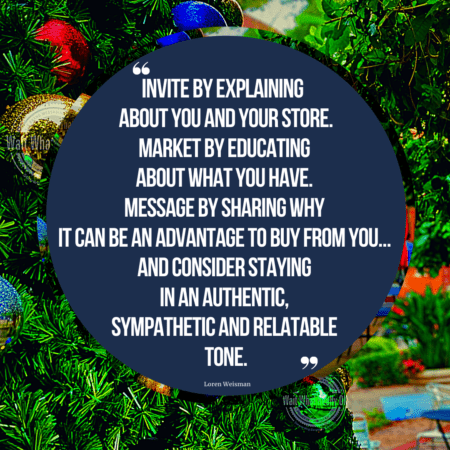 """A quote in the middle of a circle that is surrounded by a Christmas tree and decorations that reads """"Invite by explaining about you and your store. Market by educating about what you have. Message by sharing why it can be an advantage to buy from you… And consider staying in an authentic, sympathetic and relatable tone."""""""