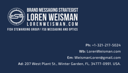 A business card in dark blue. In the upper left corner, there is the FSG logo. The text reads Loren Weisman, Brand Messaging Strategist, LorenWeisman.com and Fish Stewarding Group and FSG Messaging and Optics. In the lower right corner, there is text for the phone number, the email, the website address and the physical address.