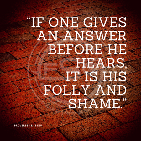 "In center is an FSG logo watermark over a brick floor with a series of bricks at an angle and a quote in white text that is credited to Proverbs 18:13 ESV in a small font on the bottom left and in the upper right center the quote reads, ""If one gives an answer before he hears, it is his folly and shame."""