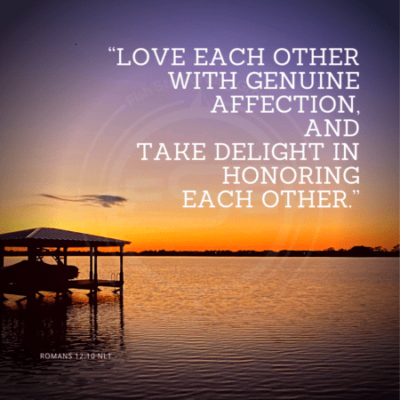 "A quote graphic with a background of a purple, orange and light blue sky over a lake and a boat in shadows. In center is an FSG logo watermark and a quote in white text that is credited to Romans 12:10 NLT in a small font on the bottom and in the upper right center the quote reads, ""Love each other with genuine affection, and take delight in honoring each other."""