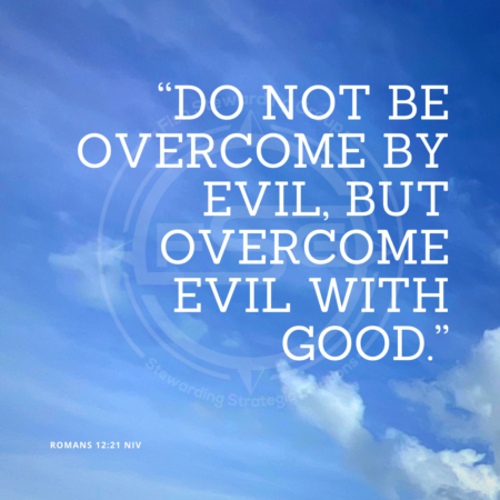 "In center is an FSG logo watermark over a blue sky with clouds and a quote in white text that is credited to Romans 12:21 NIV in a small font on the bottom left and in the upper right center the quote reads, ""Do not be overcome by evil, but overcome evil with good."""
