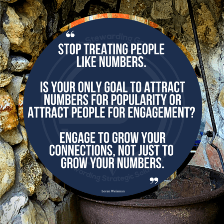 A quote graphic with a rock wall outside kitchen from the past wwith a big brown kettle at the bottom of the image. In the center is a blue circle with and FSG logo watermark and a quote in white text that is credited to Loren Weisman in a small font on the bottom and in the center reads, Stop treating people like numbers. Is your only goal to attract numbers for popularity or attract people for engagement? Engage to grow your connections, not just to grow your numbers.