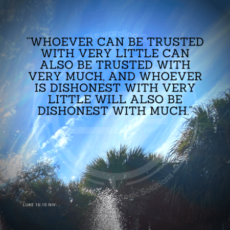 "A quote graphic with a background of a sky with light clouds and some palm tree tops below. In upper center is an FSG logo watermark and a quote in white text that is credited to Luke 16:10 NIV in a small font on the bottom and in the upper center reads, ""Whoever can be trusted with very little can also be trusted with very much, and whoever is dishonest with very little will also be dishonest with much."" from the Strategic messaging and optics quotes blog."