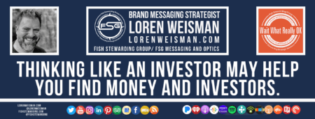 A footer graphic with a blue background and a white centered title that reads Thinking like an investor may help you find money and investors. The Wait What Really OK Logo as well as a center text that reads Brand Messaging Strategist Loren Weisman with and FSG logo and other text. Beneath the title image are some social media and podcast icons.