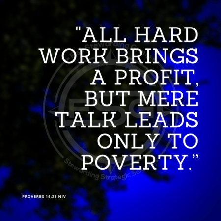 """All hard work brings a profit, but mere talk leads only to poverty."" – Proverbs 14:23"