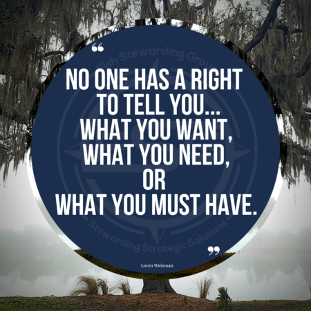 """A quote graphic of willow tree in the background on a cloudy and foggy day. In the center is a blue circle with and FSG logo watermark and a quote in white text that is credited to Loren Weisman in a small font on the bottom and in the center reads """"No one has a right to tell you what you want, what you need, or what you must have."""""""