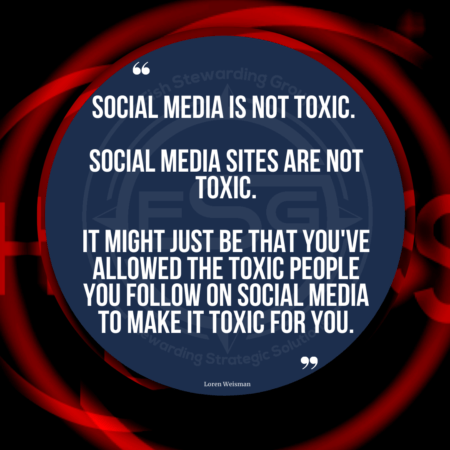 "A quote graphic of red swirls in the background with black. In the center is a blue circle with and FSG logo watermark and a quote in white text that is credited to Loren Weisman in a small font on the bottom and in the center reads ""Social media is not toxic. Social media sites are not toxic. It might just be that you've allowed the toxic people you follow on social media to make it toxic for you. There is no rule, no law or no condition on any of these sites that says you must continue to follow or stay connected with someone you don't want to on social media. Unfollow, disconnect and block if need be and as often as you like."""