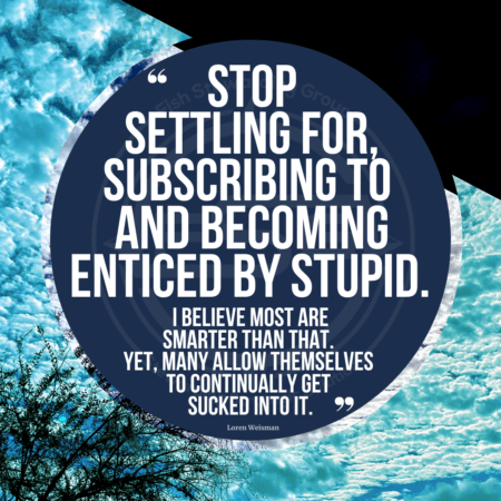 """A quote graphic of cloudy sky in the background with a black triangle in the upper right corner of the picture and a tree top on the lower right corner. In the center is a blue circle with and FSG logo watermark and a quote in white text that is credited to Loren Weisman in a small font on the bottom and in the center reads, """"Stop settling for, subscribing to and becoming enticed by stupid. I believe most are smarter than that. Yet many allow themselves to continually get sucked into it."""""""