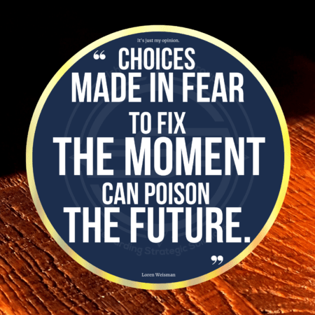 """A quote graphic of with a dark top and a tan wooden bottom. In the center is a blue circle with and FSG logo watermark and a quote in white text that is credited to Loren Weisman in a small font on the bottom and in the center reads """"Choices made in fear to fix the moment can poison the future."""""""