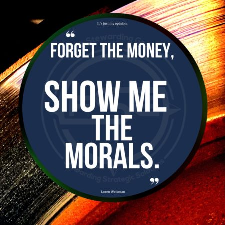 """A quote graphic of with a shiny brake pad that appears silver and burnt orange in the background. In the center is a blue circle with and FSG logo watermark and a quote in white text that is credited to Loren Weisman in a small font on the bottom and in the center reads """"Forget the money show me the morals."""""""