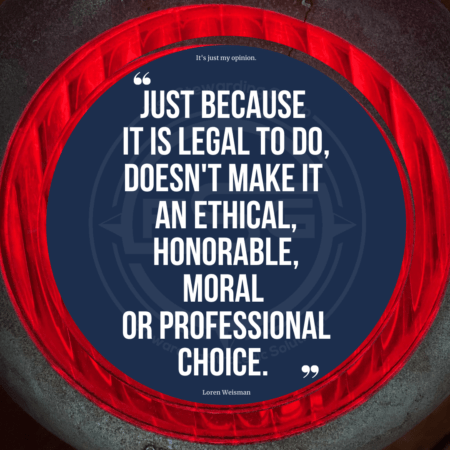 An outer gray color with a red textured circle and then in the middle, a blue background with quotes that includes the text Just because it is legal to do, it does not make it an ethical, honorable, moral or professional choice.