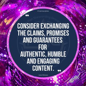 """A purple textured and light background. Then a shiny lighter purple border round a center of a circle in blue with a Fish Stewarding Group water mark. In the circle are two large quote graphics and on the bottom in small letters, text that reads Loren Weisman. Above the quote it reads: It's just my opinion. In the center is the quote in text that reads """"Consider exchanging the claims, promises and guarantees for authentic, humble and engaging content."""""""