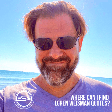 An image of Loren Weisman with the ocean in the background wearing sunglasses and a gray shirt, then the FSG logo in the lower left side and text in the lower right that reads Where can I find Loren Weisman quotes?